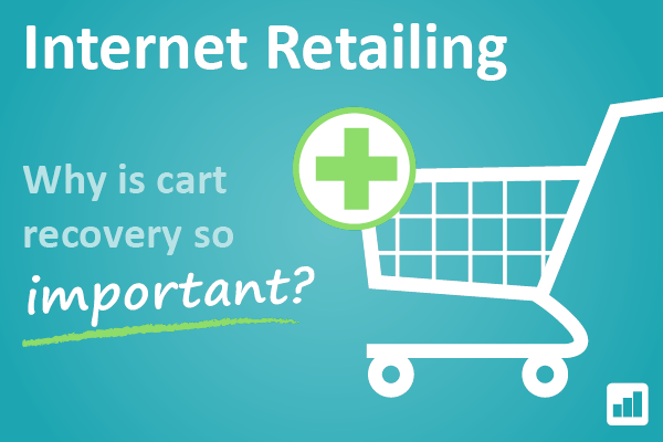 Internet Retailing - Why is cart recovery so important?